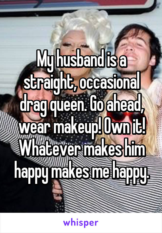 My husband is a straight, occasional drag queen. Go ahead, wear makeup! Own it! Whatever makes him happy makes me happy.