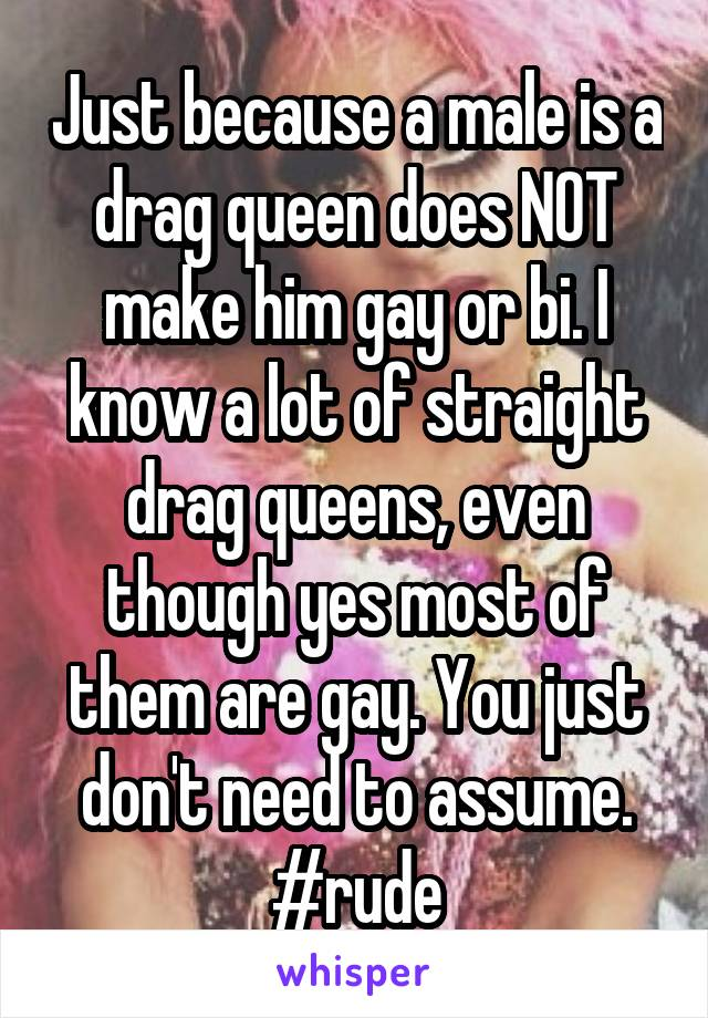Just because a male is a drag queen does NOT make him gay or bi. I know a lot of straight drag queens, even though yes most of them are gay. You just don't need to assume. #rude