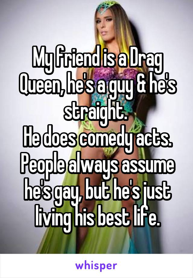 My friend is a Drag Queen, he's a guy & he's straight.  He does comedy acts. People always assume he's gay, but he's just living his best life.