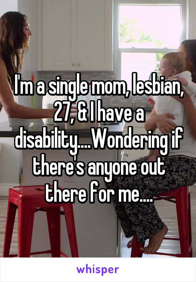 I'm a single mom, lesbian, 27, & I have a disability....Wondering if there's anyone out there for me....