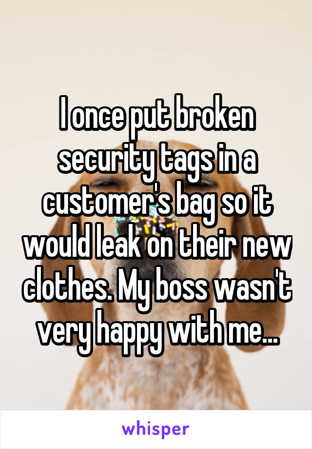 I once put broken security tags in a customer's bag so it would leak on their new clothes. My boss wasn't very happy with me...