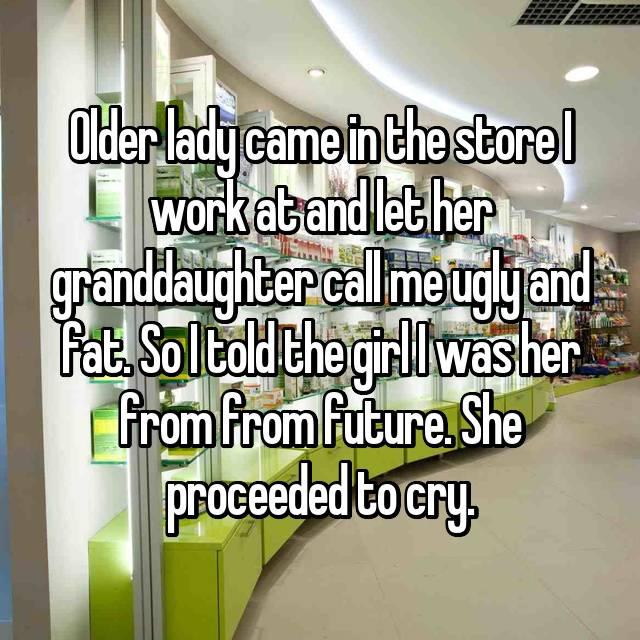 Older lady came in the store I work at and let her granddaughter call me ugly and fat. So I told the girl I was her from from future. She proceeded to cry.