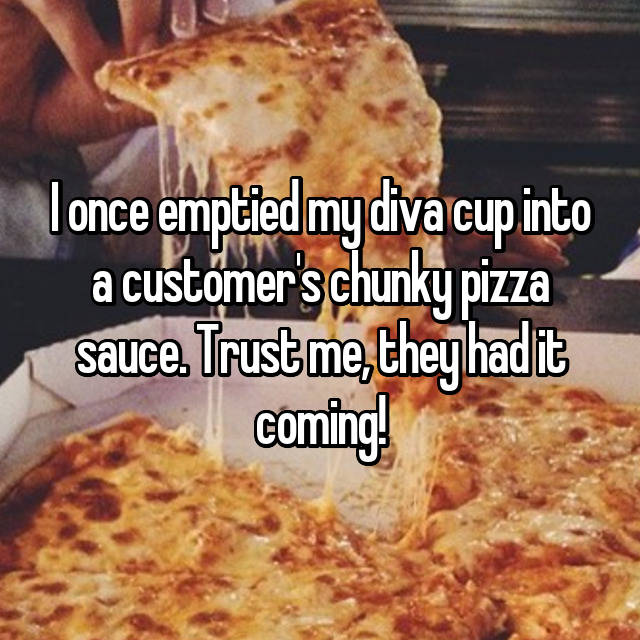 I once emptied my diva cup into a customer's chunky pizza sauce. Trust me, they had it coming!