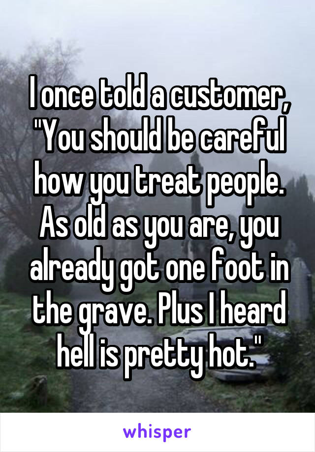 """I once told a customer, """"You should be careful how you treat people. As old as you are, you already got one foot in the grave. Plus I heard hell is pretty hot."""""""
