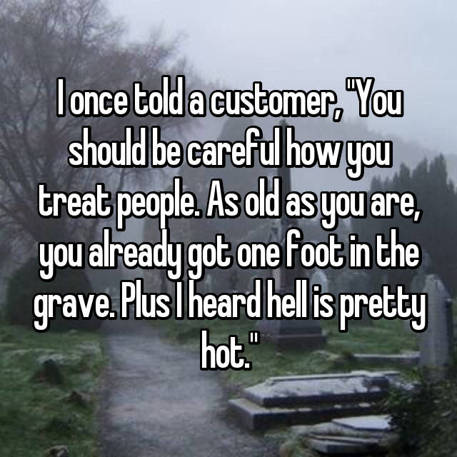 "I once told a customer, ""You should be careful how you treat people. As old as you are, you already got one foot in the grave. Plus I heard hell is pretty hot."""