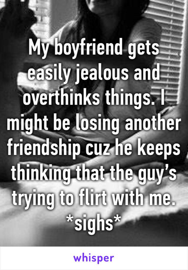 My boyfriend gets easily jealous and overthinks things. I might be losing another friendship cuz he keeps thinking that the guy's trying to flirt with me. *sighs*