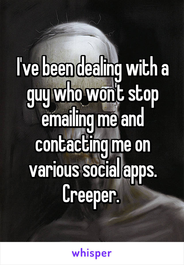 I've been dealing with a guy who won't stop emailing me and contacting me on various social apps. Creeper.