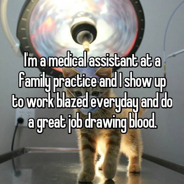 I'm a medical assistant at a family practice and I show up to work blazed everyday and do a great job drawing blood.