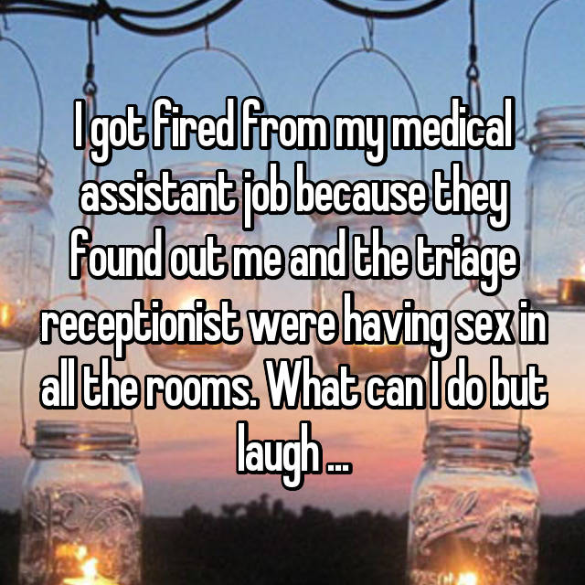 I got fired from my medical assistant job because they found out me and the triage receptionist were having sex in all the rooms. What can I do but laugh ...