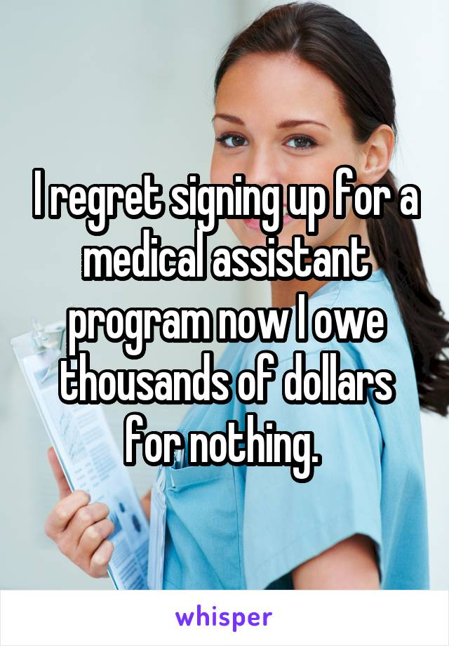 I regret signing up for a medical assistant program now I owe thousands of dollars for nothing.