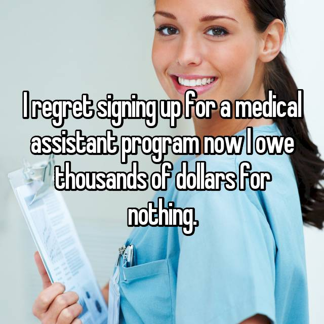 I regret signing up for a medical assistant program now I owe thousands of dollars for nothing.