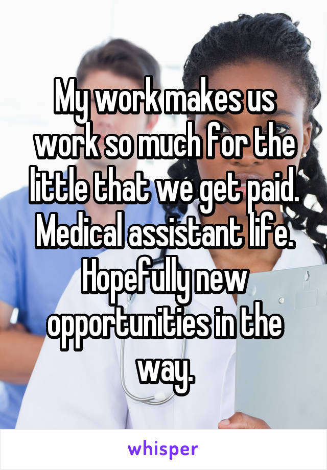 My work makes us work so much for the little that we get paid. Medical assistant life. Hopefully new opportunities in the way.