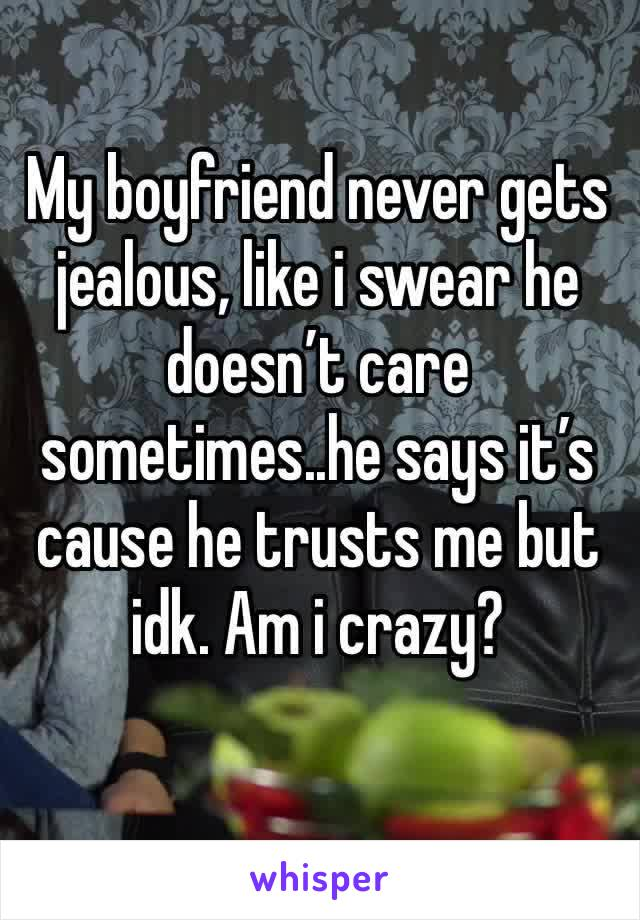 My boyfriend never gets jealous, like i swear he doesn't care sometimes..he says it's cause he trusts me but idk. Am i crazy?