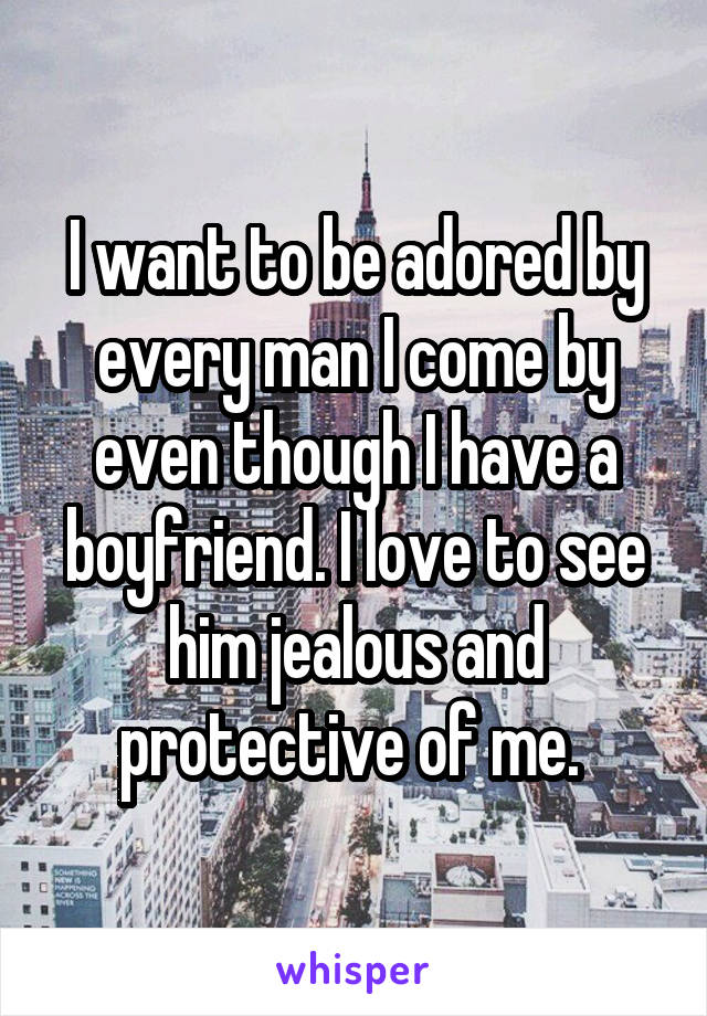 I want to be adored by every man I come by even though I have a boyfriend. I love to see him jealous and protective of me.