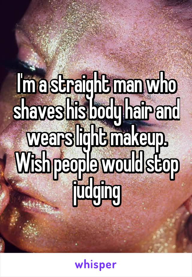 I'm a straight man who shaves his body hair and wears light makeup. Wish people would stop judging
