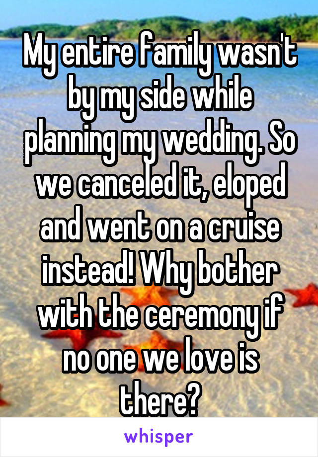 My entire family wasn't by my side while planning my wedding. So we canceled it, eloped and went on a cruise instead! Why bother with the ceremony if no one we love is there?