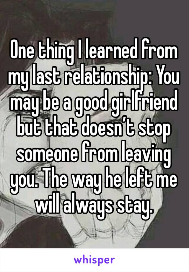 One thing I learned from my last relationship: You may be a good girlfriend but that doesn't stop someone from leaving you. The way he left me will always stay.