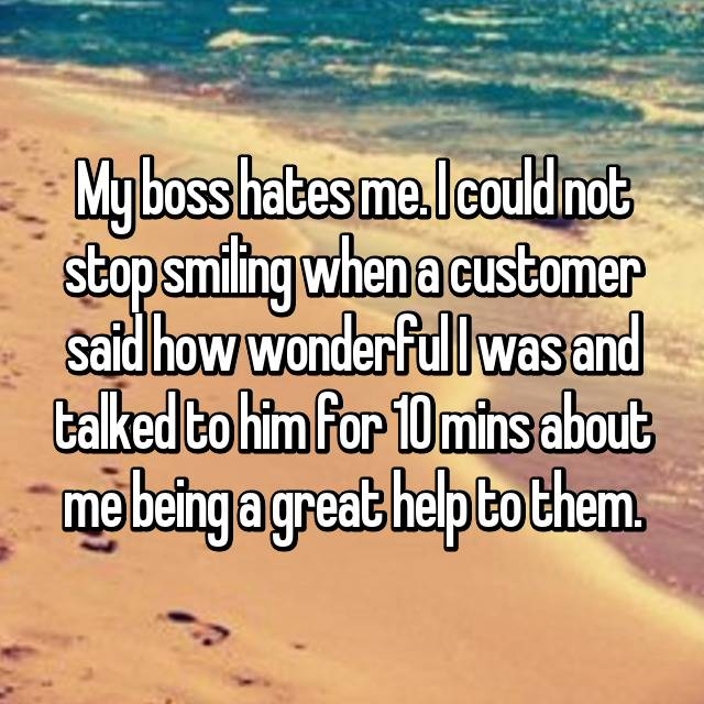 My boss hates me. I could not stop smiling when a customer said how wonderful I was and talked to him for 10 mins about me being a great help to them.