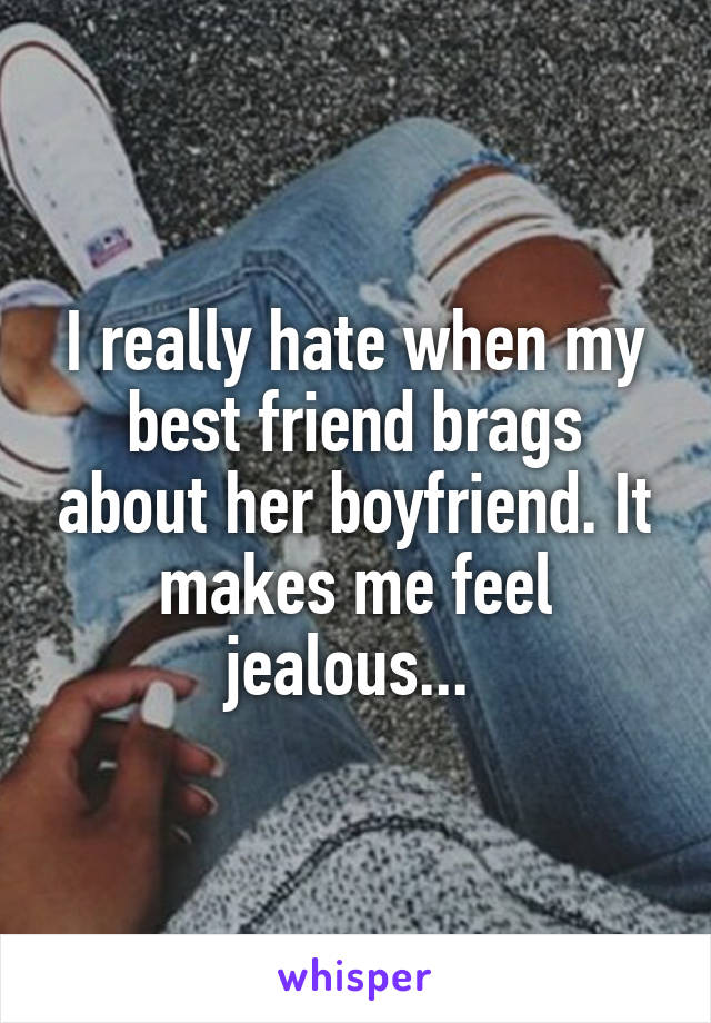 I really hate when my best friend brags about her boyfriend. It makes me feel jealous...