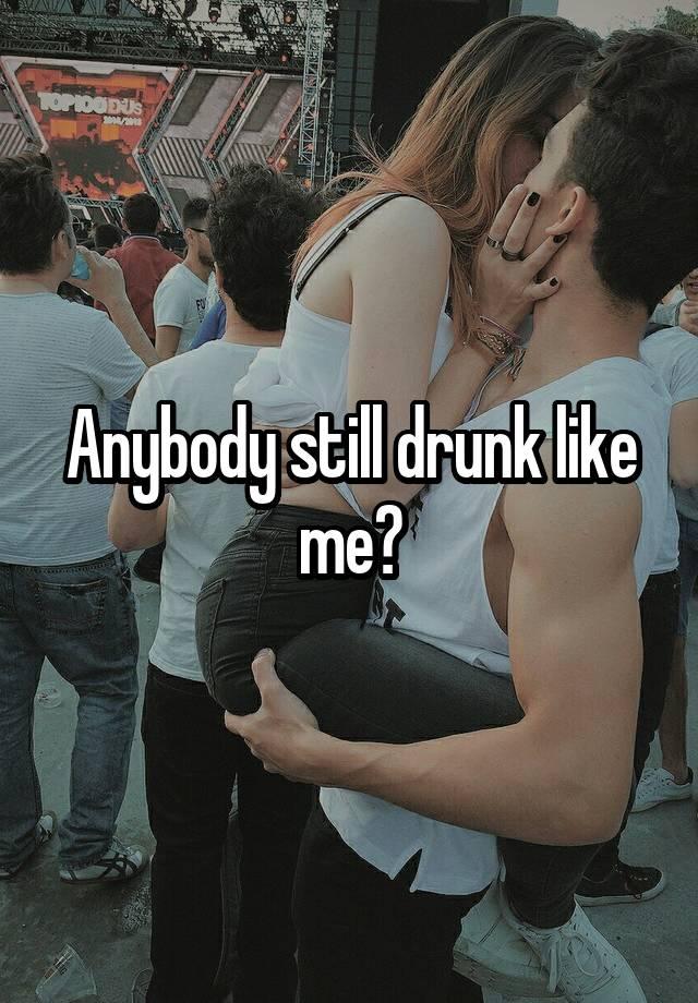 Anybody still drunk like me?