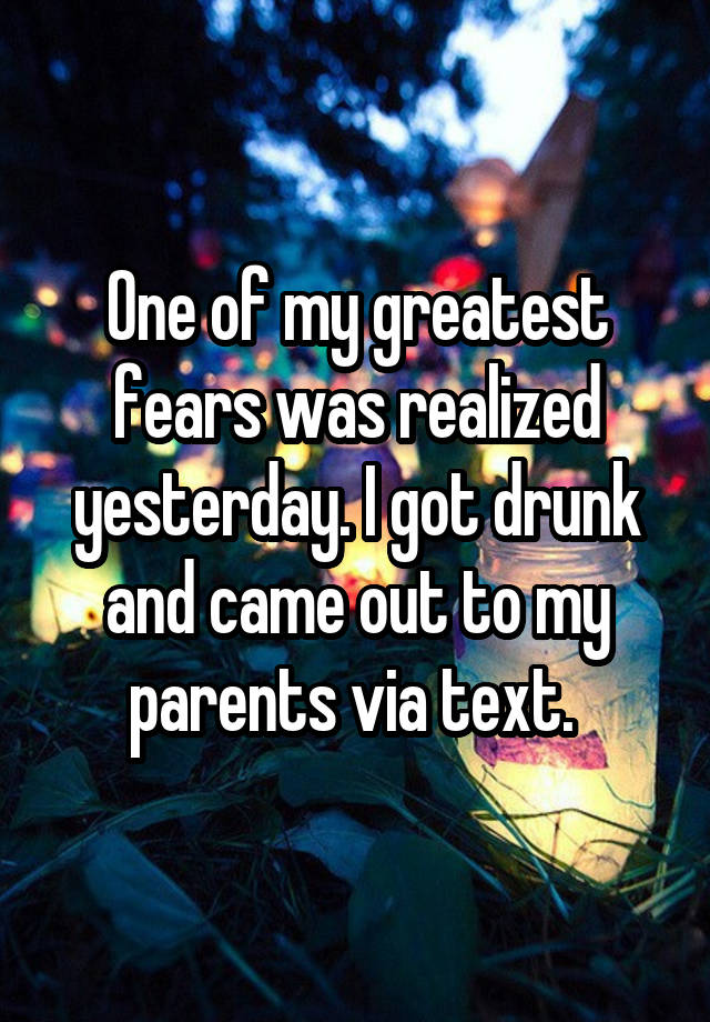 One of my greatest fears was realized yesterday. I got drunk and came out to my parents via text.