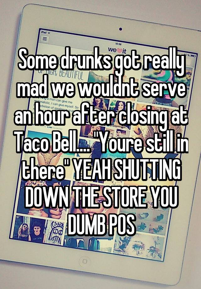 """Some drunks got really mad we wouldnt serve an hour after closing at Taco Bell.... """"Youre still in there"""" YEAH SHUTTING DOWN THE STORE YOU DUMB POS"""