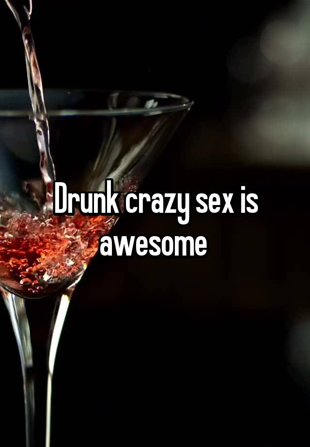 Drunk crazy sex is awesome