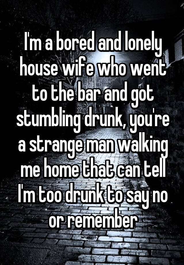 I'm a bored and lonely house wife who went to the bar and got stumbling drunk, you're a strange man walking me home that can tell I'm too drunk to say no or remember