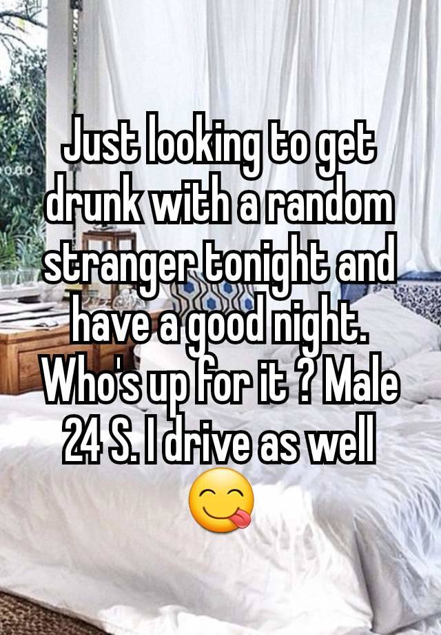Just looking to get drunk with a random stranger tonight and have a good night. Who's up for it ? Male 24 S. I drive as well 😋