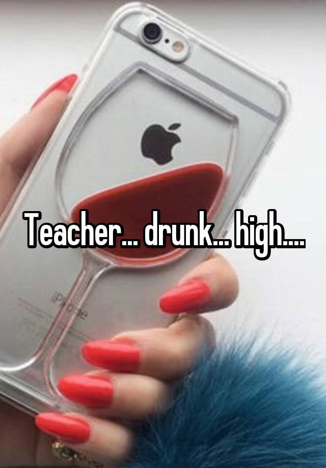 Teacher... drunk... high....