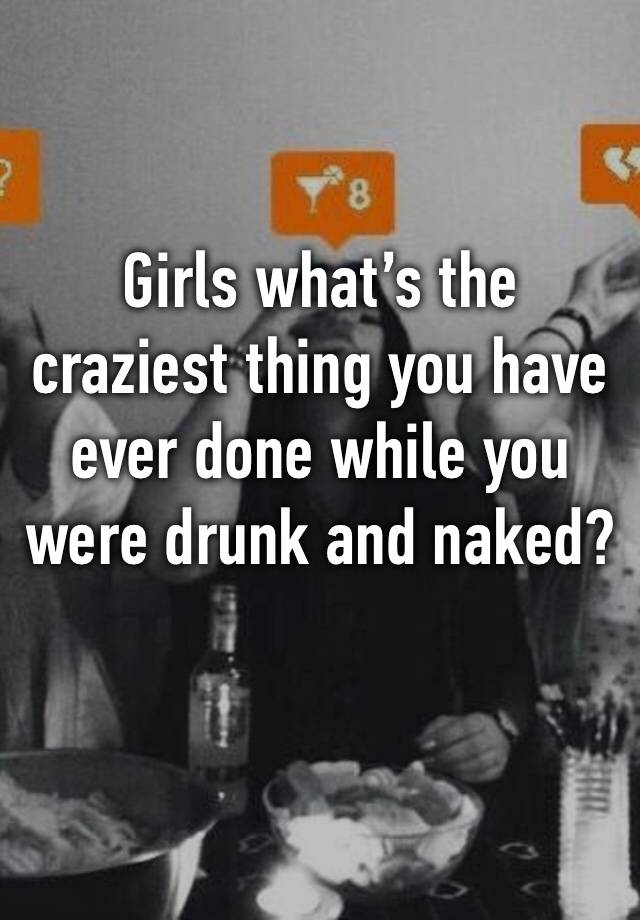 Girls what's the craziest thing you have ever done while you were drunk and naked?