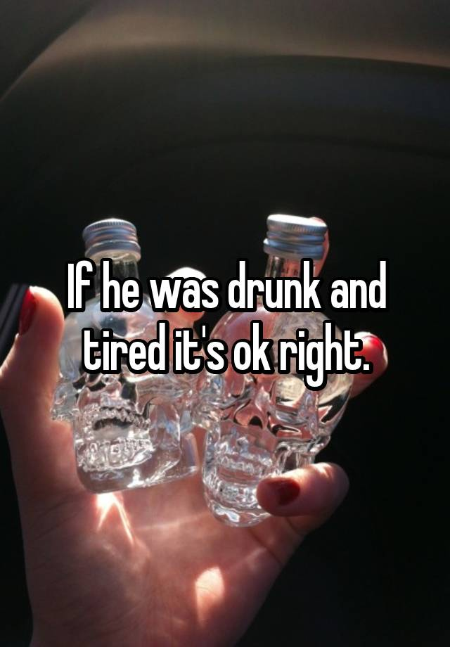 If he was drunk and tired it's ok right.