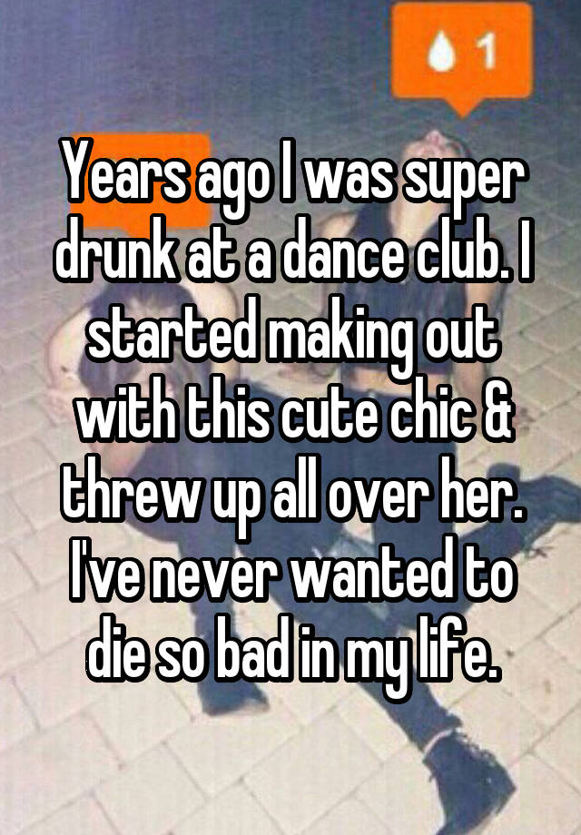 Years ago I was super drunk at a dance club. I started making out with this cute chic & threw up all over her. I've never wanted to die so bad in my life.
