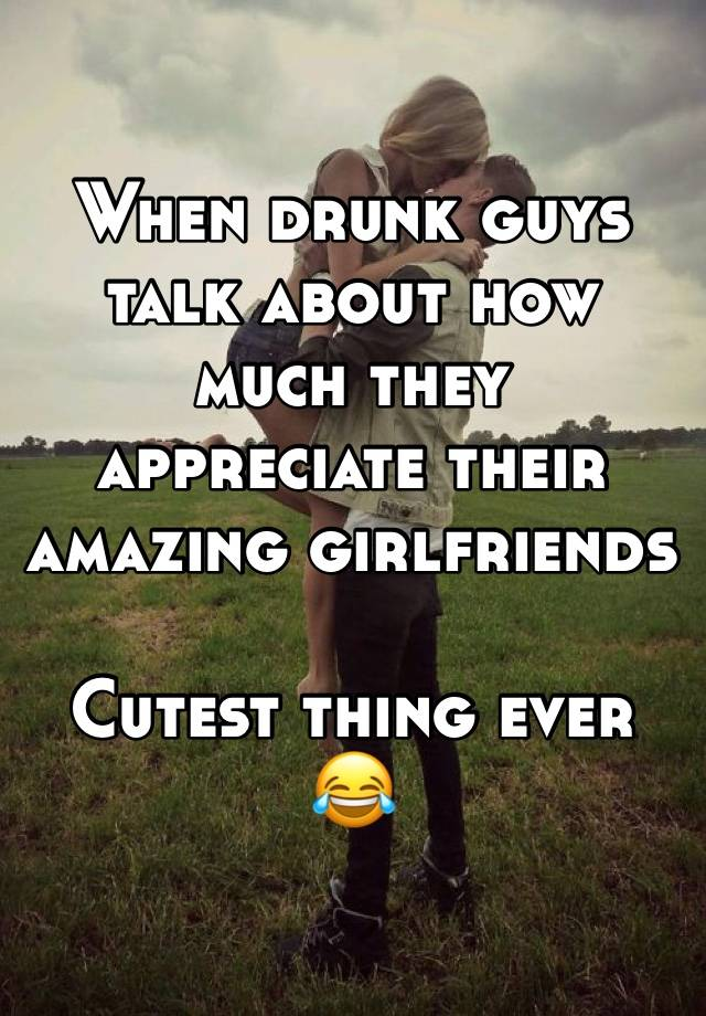 When drunk guys talk about how much they appreciate their amazing girlfriends  Cutest thing ever 😂