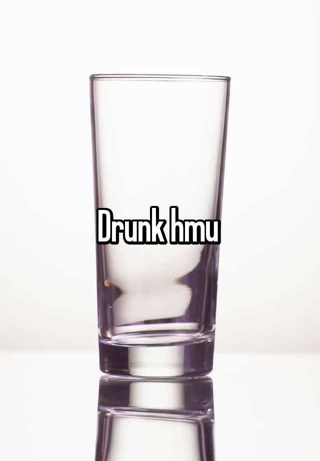 Drunk hmu