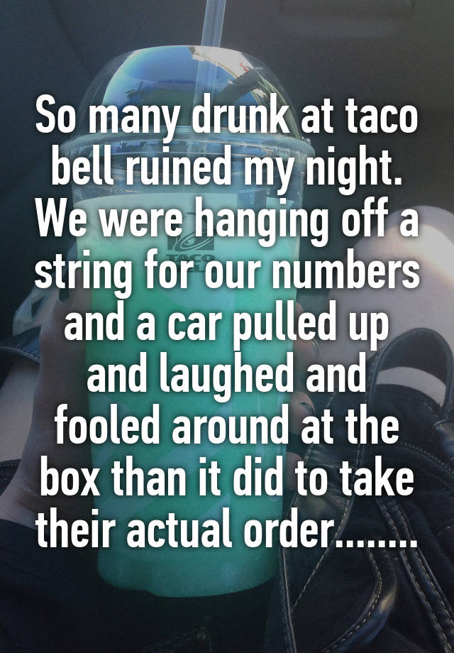 So many drunk at taco bell ruined my night. We were hanging off a string for our numbers and a car pulled up and laughed and fooled around at the box than it did to take their actual order........