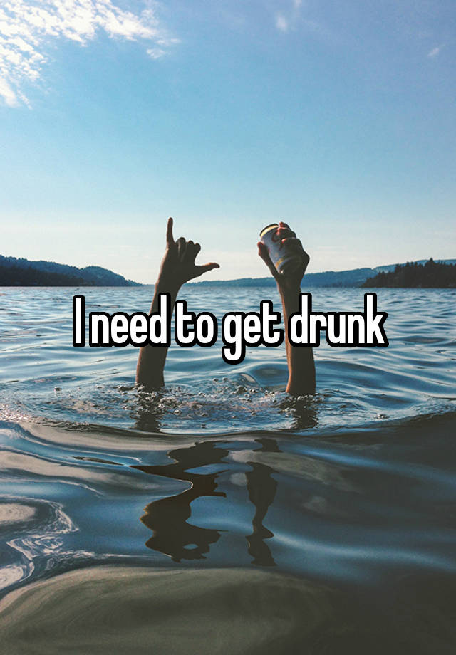I need to get drunk