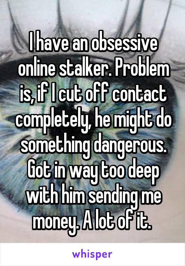 I have an obsessive online stalker. Problem is, if I cut off contact completely, he might do something dangerous. Got in way too deep with him sending me money. A lot of it.