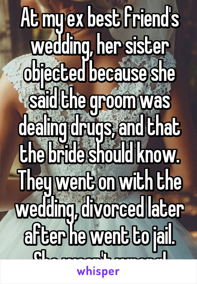 At my ex best friend's wedding, her sister objected because she said the groom was dealing drugs, and that the bride should know. They went on with the wedding, divorced later after he went to jail. She wasn't wrong!
