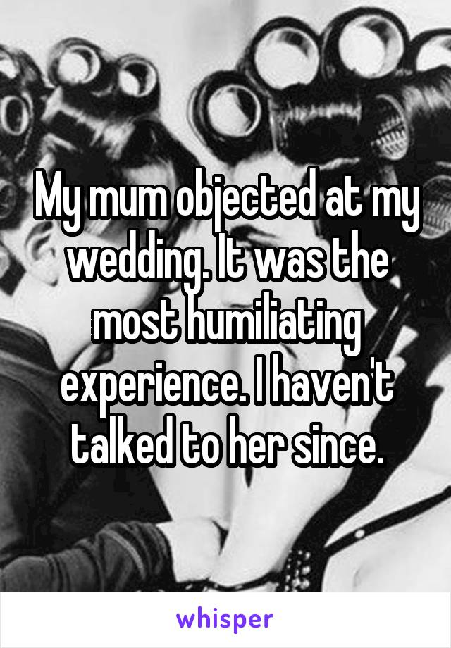 My mum objected at my wedding. It was the most humiliating experience. I haven't talked to her since.
