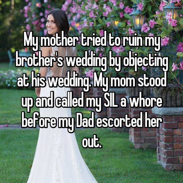 My mother tried to ruin my brother's wedding by objecting at his wedding. My mom stood up and called my SIL a whore before my Dad escorted her out.