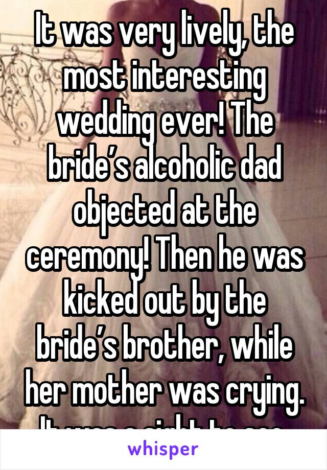 It was very lively, the most interesting wedding ever! The bride's alcoholic dad objected at the ceremony! Then he was kicked out by the bride's brother, while her mother was crying. It was a sight to see.