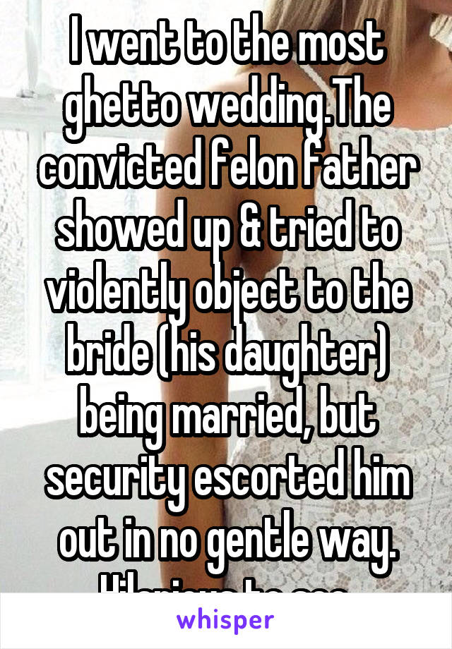 I went to the most ghetto wedding.The convicted felon father showed up & tried to violently object to the bride (his daughter) being married, but security escorted him out in no gentle way. Hilarious to see.