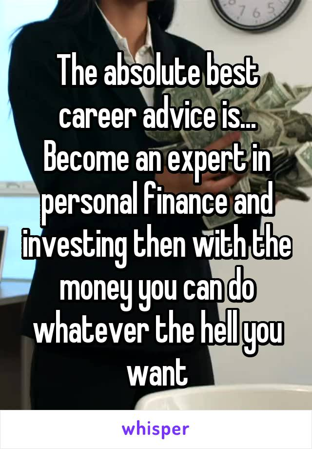 The absolute best career advice is... Become an expert in personal finance and investing then with the money you can do whatever the hell you want
