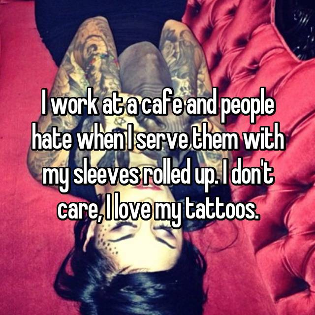 I work at a cafe and people hate when I serve them with my sleeves rolled up. I don't care, I love my tattoos.