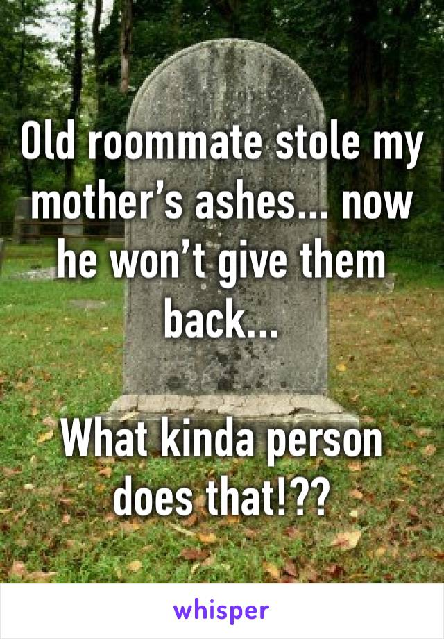 Old roommate stole my mother's ashes... now he won't give them back...  What kinda person does that!??