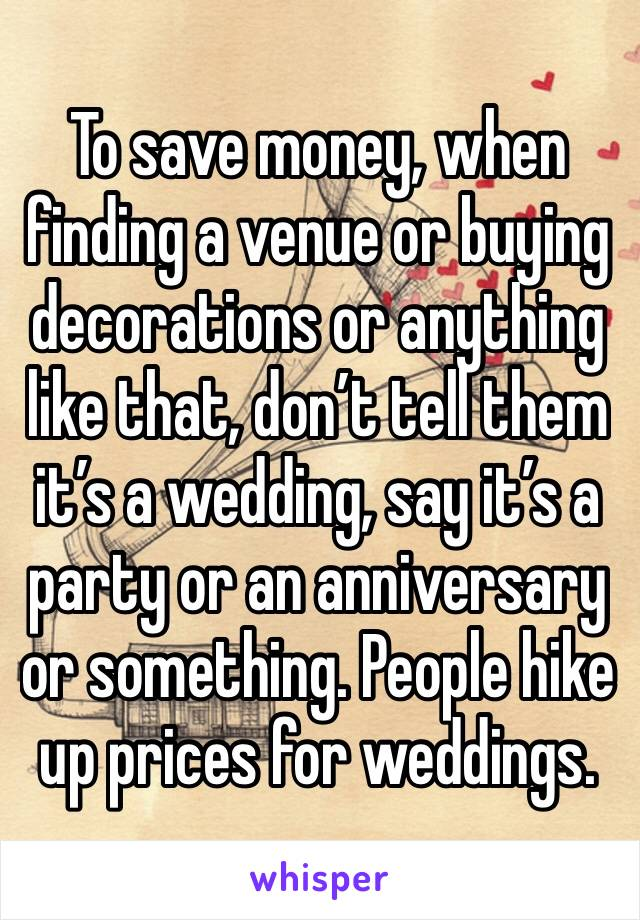 To save money, when finding a venue or buying decorations or anything like that, don't tell them it's a wedding, say it's a party or an anniversary or something. People hike up prices for weddings.