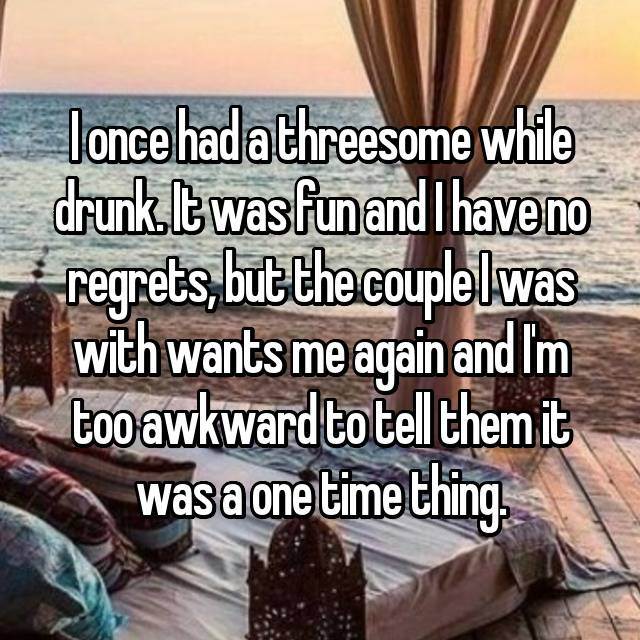I once had a threesome while drunk. It was fun and I have no regrets, but the couple I was with wants me again and I'm too awkward to tell them it was a one time thing.