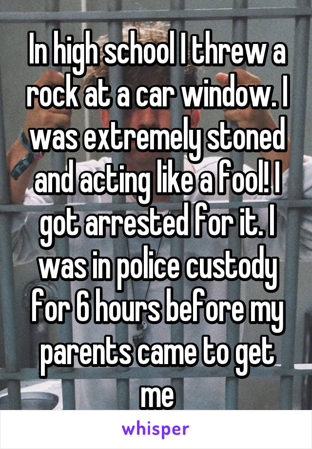 In high school I threw a rock at a car window. I was extremely stoned and acting like a fool! I got arrested for it. I was in police custody for 6 hours before my parents came to get me