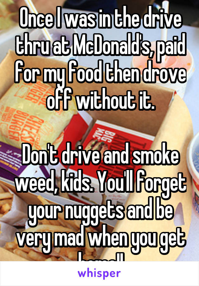 Once I was in the drive thru at McDonald's, paid for my food then drove off without it.  Don't drive and smoke weed, kids. You'll forget your nuggets and be very mad when you get home!!